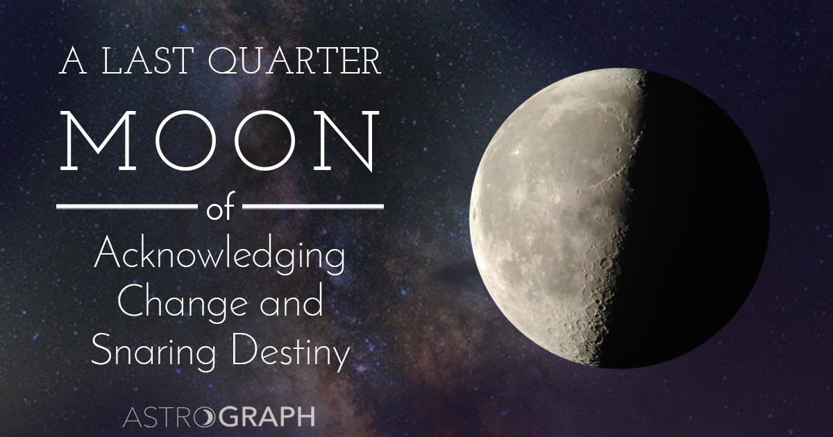 A Last Quarter Moon of Acknowledging Change and Snaring Destiny
